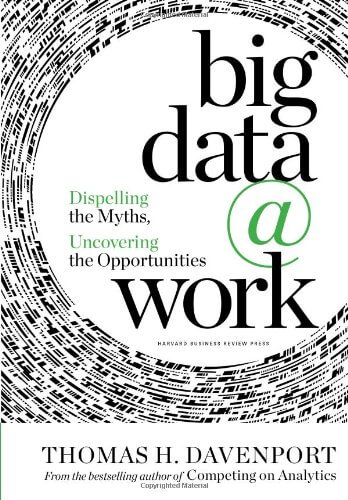 Another big data book worth reading - Big Data at Work: Dispelling the Myths, Uncovering the Opportunities by Thomas H. Davenport