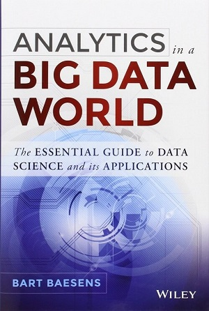 Analytics in a Big Data World: The Essential Guide to Data Science and its Applications by Bart Baesens