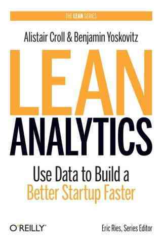 Lean Analytics: Use Data to Build a Better Startup Faster, by A. Croll and B. Yoskovitz