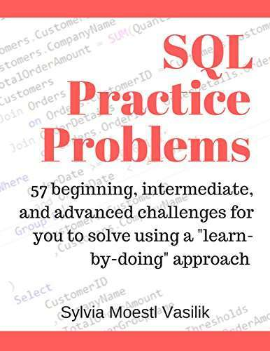 "SQL Practice Problems: 57 beginning, intermediate, and advanced challenges for you to solve using a ""learn-by-doing"" approach by Sylvia Moestl Vasilik"