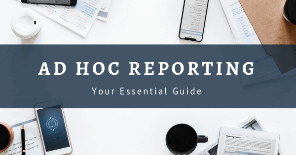 The essential guide to Ad Hoc Reporting