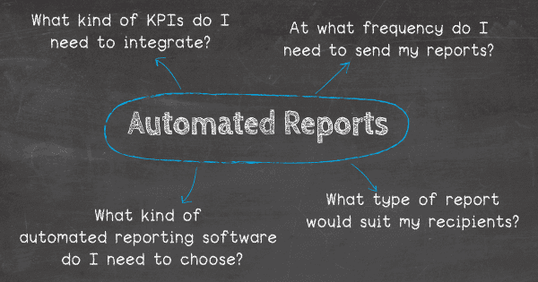 How can you automate reports? Answer these questions: 1. What kind of KPIs do I need to integrate? 2. At what frequency do I need to send my reports? 3. What type of report would suit my recipients? 4. What kind of automated reporting software do I need to choose?