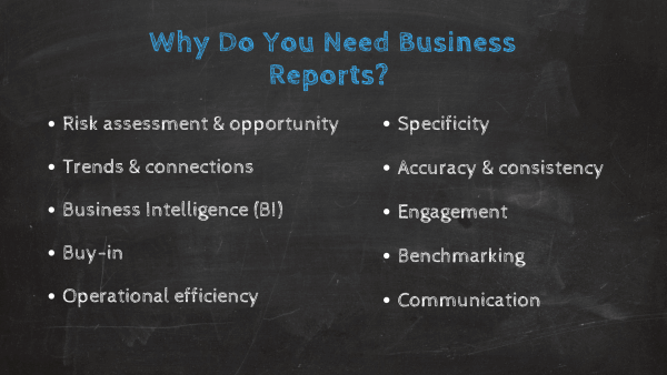 Why do you need business reports? 1. Risk assessment & opportunity, 2. Trends & connections, 3. Business Intelligence, 4. Buy-in, 5. Operational efficiency,6. Specificity, 7. Accuracy & consistency, 8. Engagement, 9. Benchmarking, 10. Communication